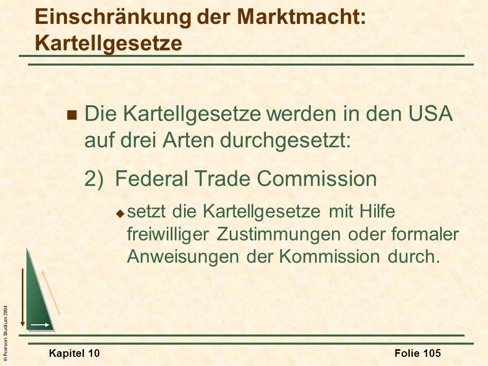 © Pearson Studium 2004 Kapitel 10Folie 105 Die Kartellgesetze werden in den USA auf drei Arten durchgesetzt: 2)Federal Trade Commission setzt die Kart