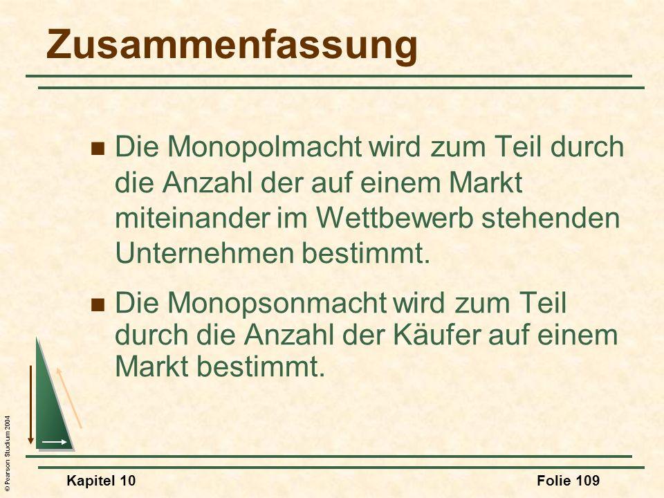© Pearson Studium 2004 Kapitel 10Folie 109 Zusammenfassung Die Monopolmacht wird zum Teil durch die Anzahl der auf einem Markt miteinander im Wettbewe