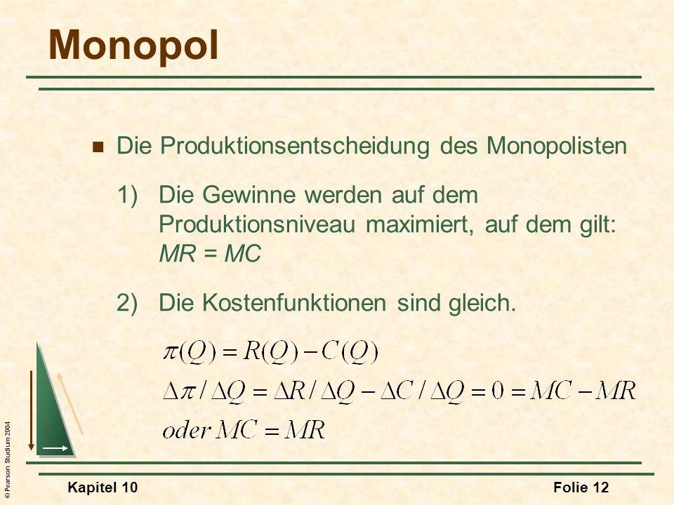© Pearson Studium 2004 Kapitel 10Folie 12 Monopol Die Produktionsentscheidung des Monopolisten 1)Die Gewinne werden auf dem Produktionsniveau maximier