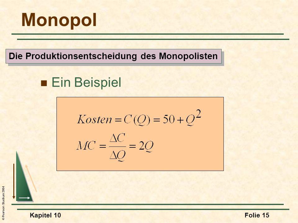 © Pearson Studium 2004 Kapitel 10Folie 15 Monopol Ein Beispiel Die Produktionsentscheidung des Monopolisten