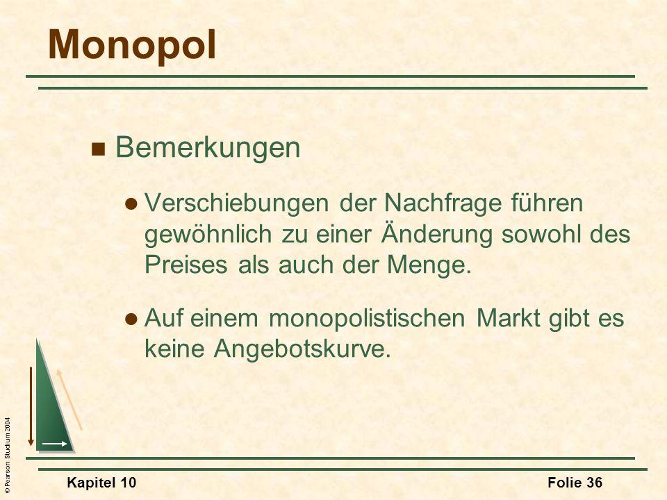 © Pearson Studium 2004 Kapitel 10Folie 36 Monopol Bemerkungen Verschiebungen der Nachfrage führen gewöhnlich zu einer Änderung sowohl des Preises als