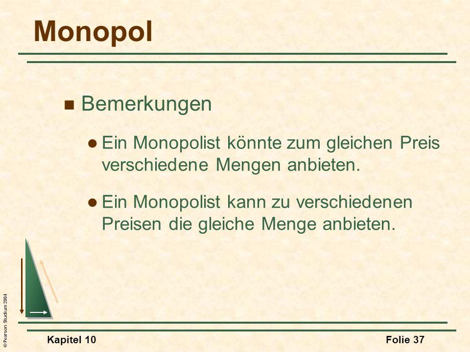 © Pearson Studium 2004 Kapitel 10Folie 37 Monopol Bemerkungen Ein Monopolist könnte zum gleichen Preis verschiedene Mengen anbieten. Ein Monopolist ka