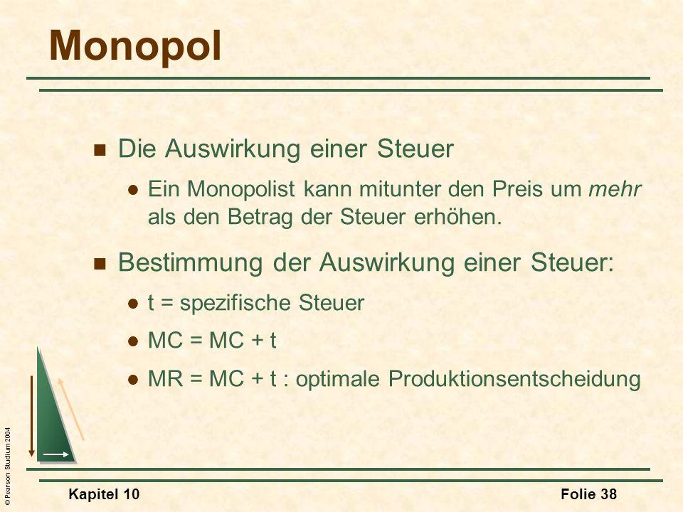 © Pearson Studium 2004 Kapitel 10Folie 38 Monopol Die Auswirkung einer Steuer Ein Monopolist kann mitunter den Preis um mehr als den Betrag der Steuer