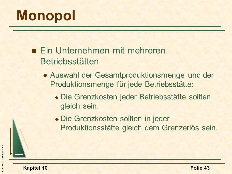 © Pearson Studium 2004 Kapitel 10Folie 43 Monopol Ein Unternehmen mit mehreren Betriebsstätten Auswahl der Gesamtproduktionsmenge und der Produktionsm