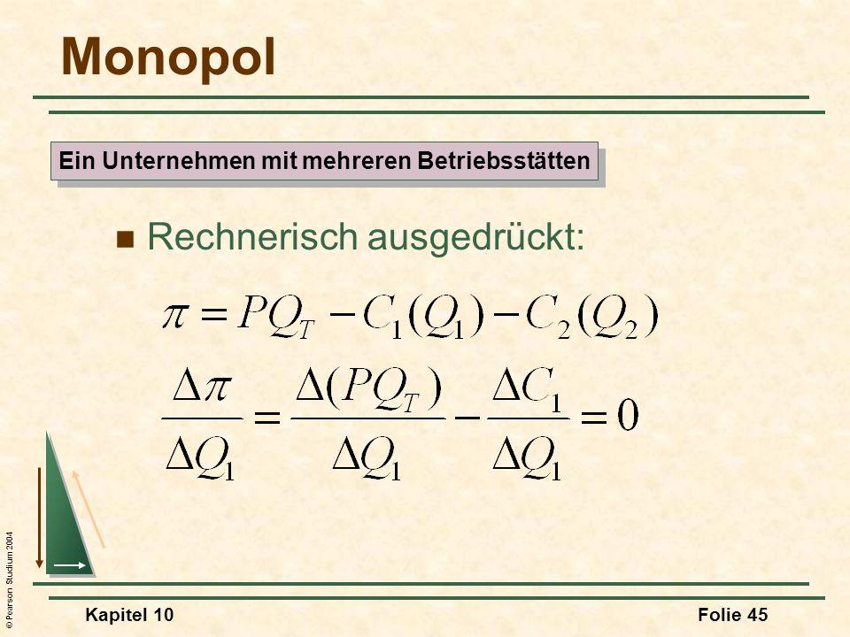 © Pearson Studium 2004 Kapitel 10Folie 45 Monopol Rechnerisch ausgedrückt: Ein Unternehmen mit mehreren Betriebsstätten