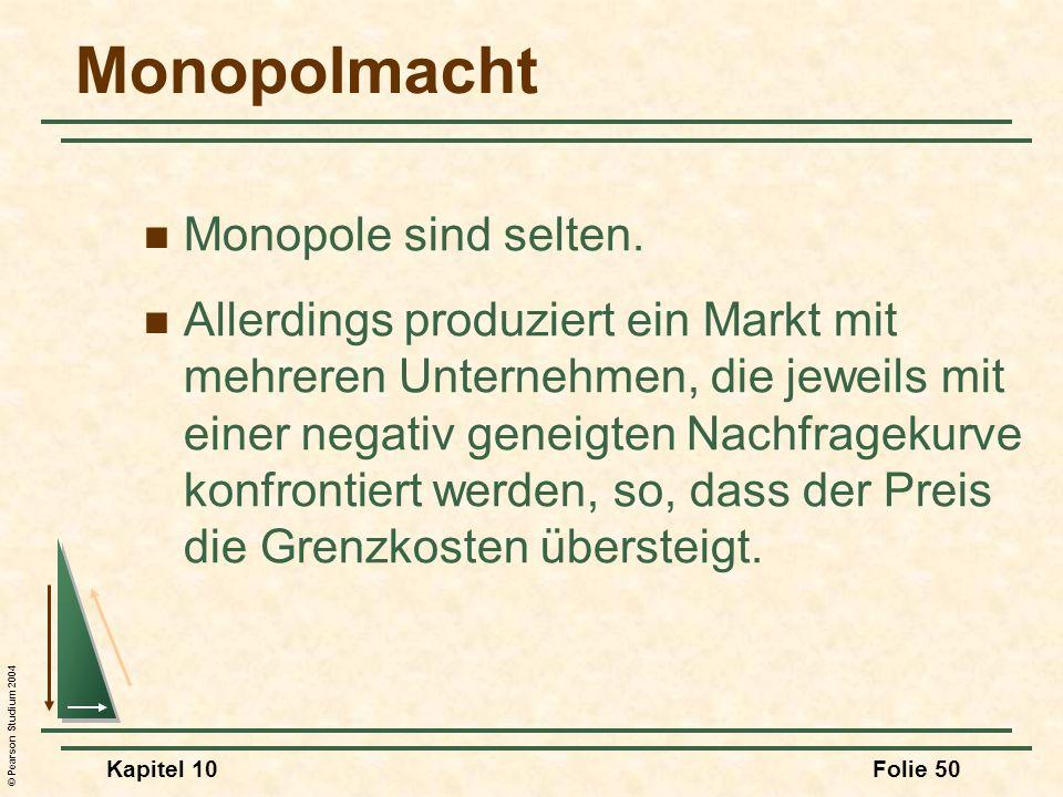© Pearson Studium 2004 Kapitel 10Folie 50 Monopolmacht Monopole sind selten. Allerdings produziert ein Markt mit mehreren Unternehmen, die jeweils mit