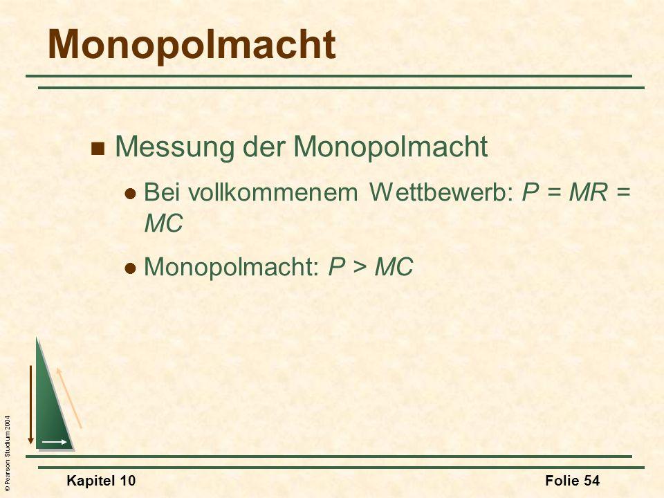 © Pearson Studium 2004 Kapitel 10Folie 54 Monopolmacht Messung der Monopolmacht Bei vollkommenem Wettbewerb: P = MR = MC Monopolmacht: P > MC