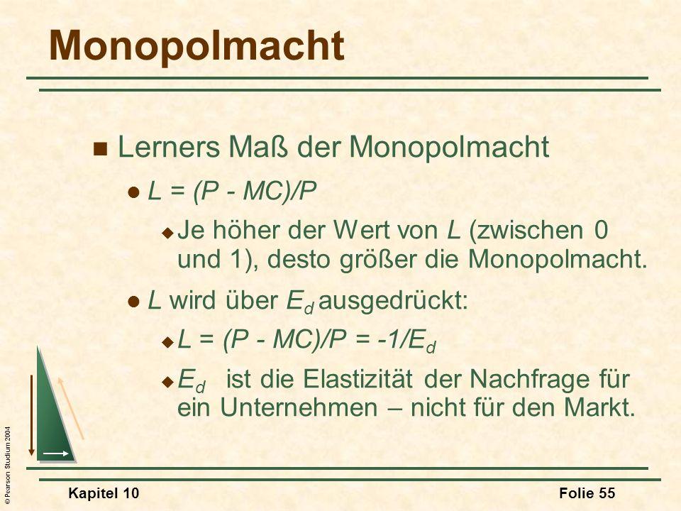© Pearson Studium 2004 Kapitel 10Folie 55 Monopolmacht Lerners Maß der Monopolmacht L = (P - MC)/P Je höher der Wert von L (zwischen 0 und 1), desto g