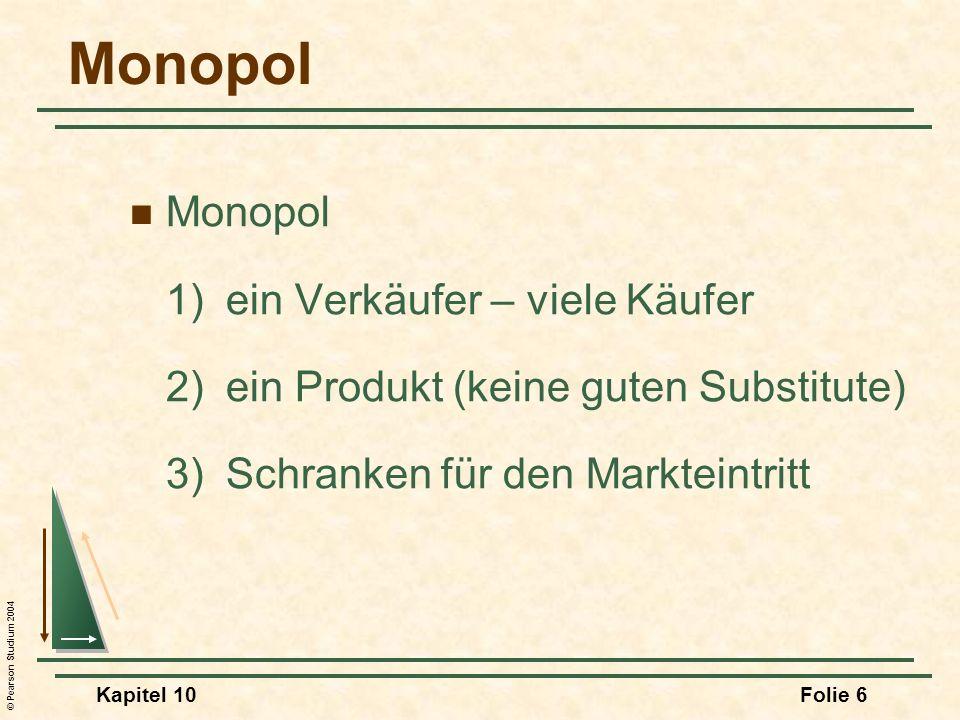 © Pearson Studium 2004 Kapitel 10Folie 6 Monopol 1) ein Verkäufer – viele Käufer 2)ein Produkt (keine guten Substitute) 3)Schranken für den Markteintr