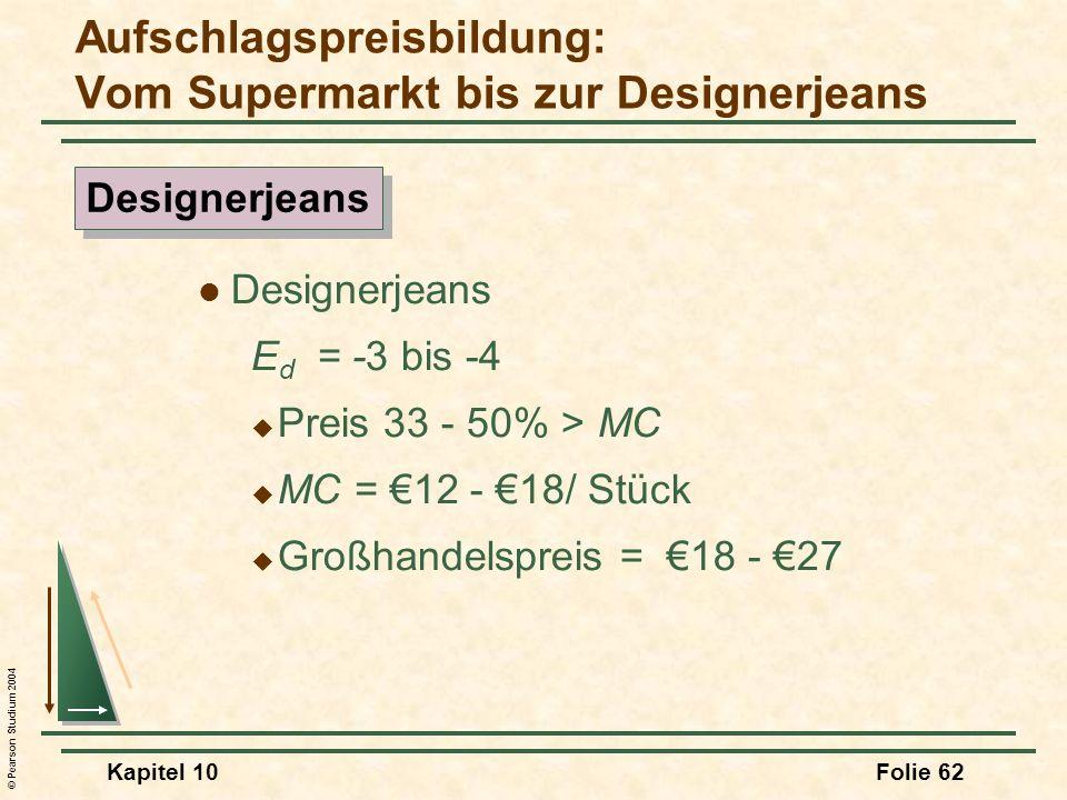 © Pearson Studium 2004 Kapitel 10Folie 62 Designerjeans E d = -3 bis -4 Preis 33 - 50% > MC MC = 12 - 18/ Stück Großhandelspreis = 18 - 27 Aufschlagsp
