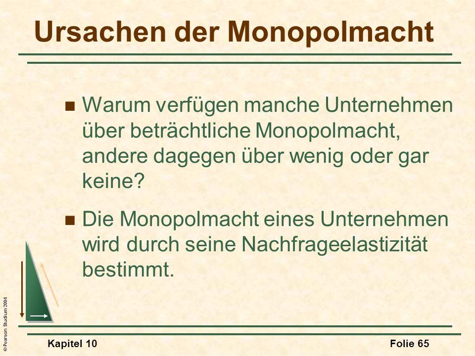 © Pearson Studium 2004 Kapitel 10Folie 65 Ursachen der Monopolmacht Warum verfügen manche Unternehmen über beträchtliche Monopolmacht, andere dagegen