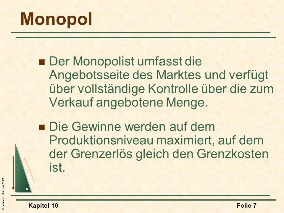 © Pearson Studium 2004 Kapitel 10Folie 8 Monopol Die Bestimmung des Grenzerlöses Als alleiniger Produzent verwendet der Monopolist zur Bestimmung des Outputs und des Preises die Marktnachfrage.