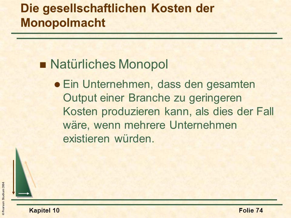 © Pearson Studium 2004 Kapitel 10Folie 74 Natürliches Monopol Ein Unternehmen, dass den gesamten Output einer Branche zu geringeren Kosten produzieren