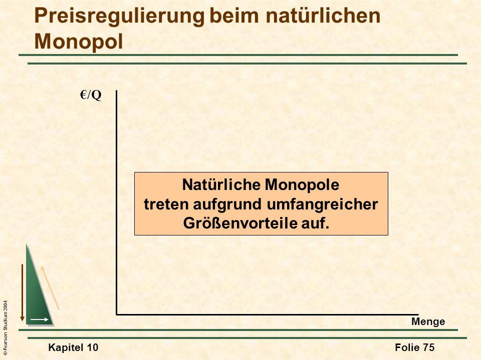 © Pearson Studium 2004 Kapitel 10Folie 75 Preisregulierung beim natürlichen Monopol /Q Natürliche Monopole treten aufgrund umfangreicher Größenvorteil