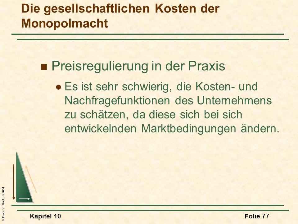 © Pearson Studium 2004 Kapitel 10Folie 77 Preisregulierung in der Praxis Es ist sehr schwierig, die Kosten- und Nachfragefunktionen des Unternehmens z