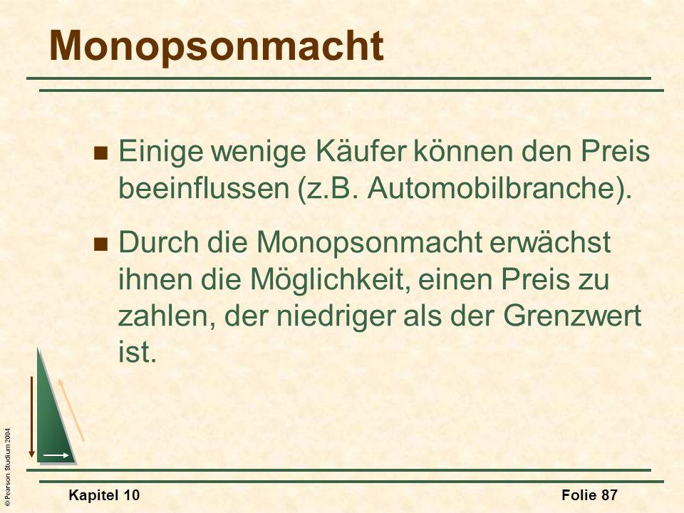 © Pearson Studium 2004 Kapitel 10Folie 87 Monopsonmacht Einige wenige Käufer können den Preis beeinflussen (z.B. Automobilbranche). Durch die Monopson
