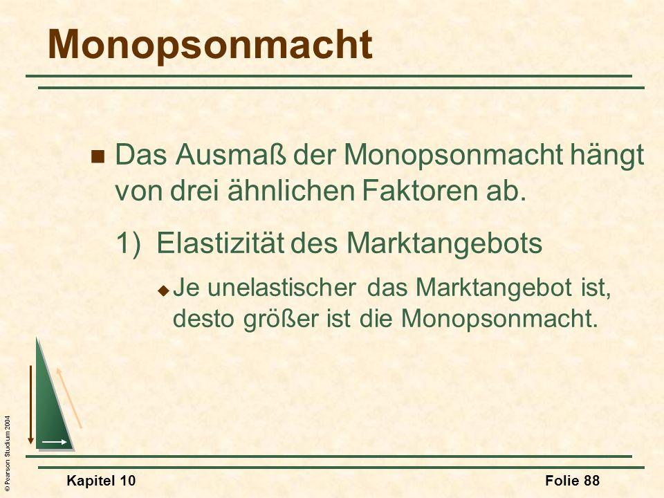 © Pearson Studium 2004 Kapitel 10Folie 88 Monopsonmacht Das Ausmaß der Monopsonmacht hängt von drei ähnlichen Faktoren ab. 1)Elastizität des Marktange