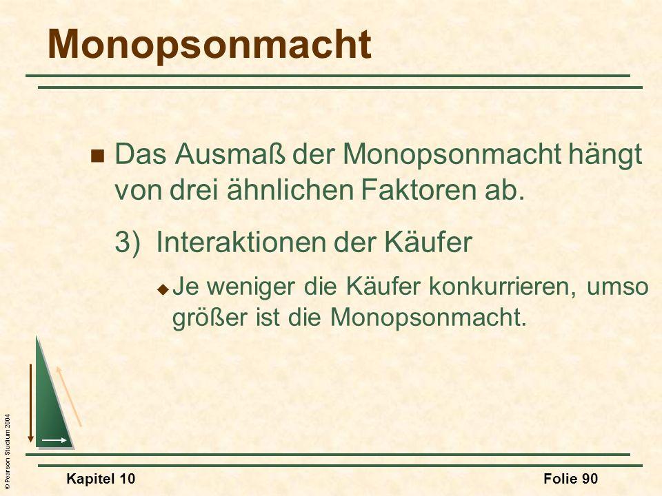 © Pearson Studium 2004 Kapitel 10Folie 90 Monopsonmacht Das Ausmaß der Monopsonmacht hängt von drei ähnlichen Faktoren ab. 3)Interaktionen der Käufer