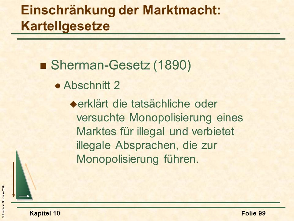 © Pearson Studium 2004 Kapitel 10Folie 99 Sherman-Gesetz (1890) Abschnitt 2 erklärt die tatsächliche oder versuchte Monopolisierung eines Marktes für