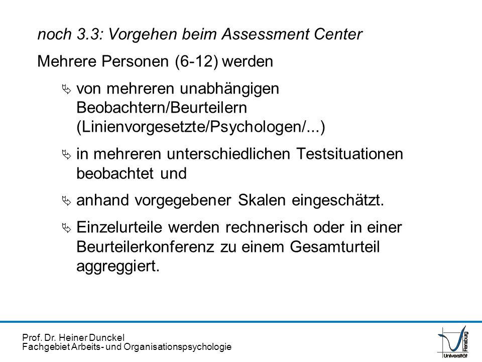 Prof. Dr. Heiner Dunckel Fachgebiet Arbeits- und Organisationspsychologie noch 3.3: Vorgehen beim Assessment Center Mehrere Personen (6-12) werden von