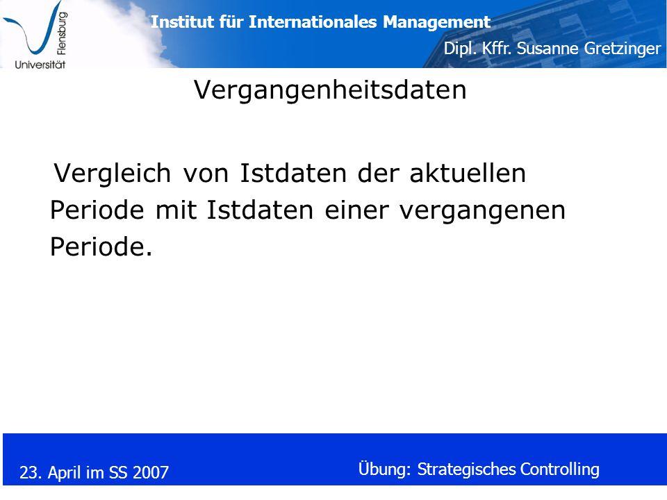 Institut für Internationales Management Dipl. Kffr. Susanne Gretzinger 23. April im SS 2007 Übung: Strategisches Controlling Vergangenheitsdaten Vergl