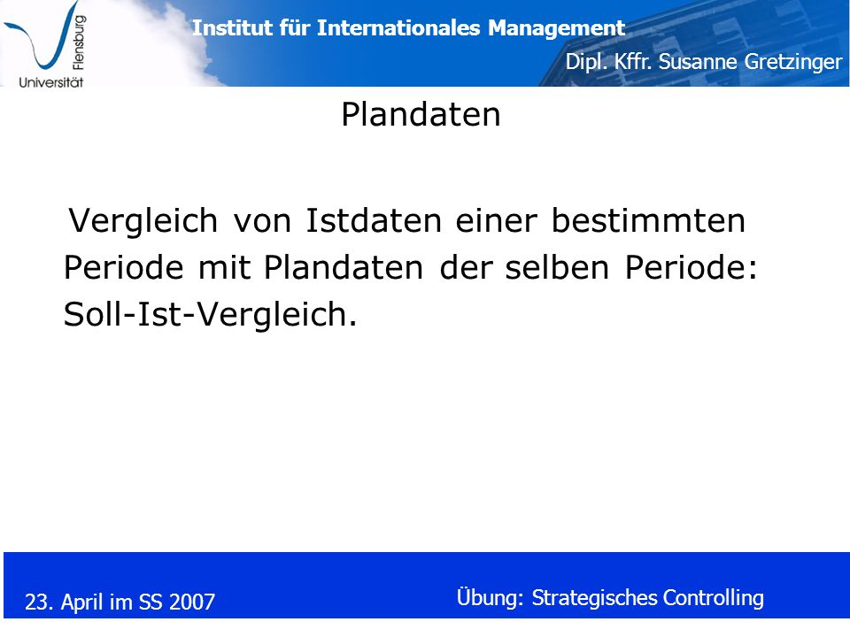 Institut für Internationales Management Dipl. Kffr. Susanne Gretzinger 23. April im SS 2007 Übung: Strategisches Controlling Plandaten Vergleich von I