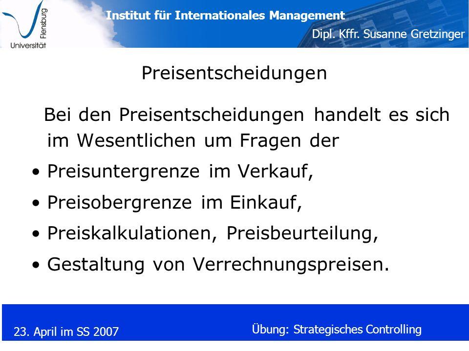 Institut für Internationales Management Dipl. Kffr. Susanne Gretzinger 23. April im SS 2007 Übung: Strategisches Controlling Preisentscheidungen Bei d