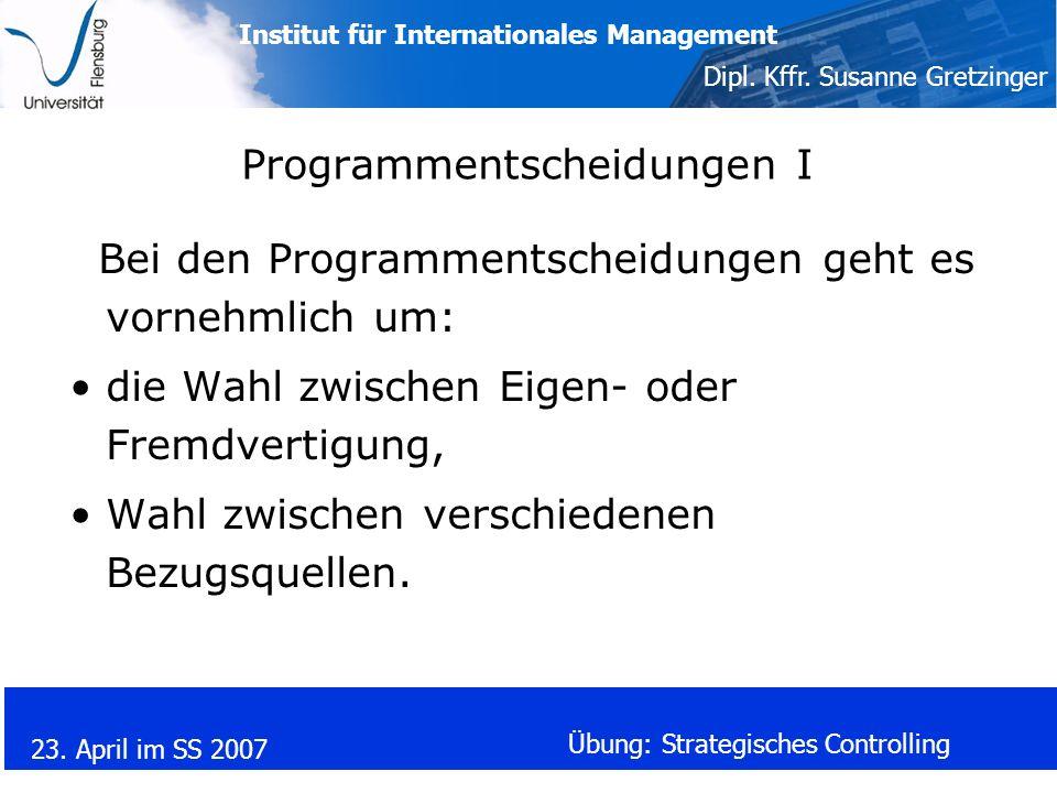 Institut für Internationales Management Dipl. Kffr. Susanne Gretzinger 23. April im SS 2007 Übung: Strategisches Controlling Programmentscheidungen I