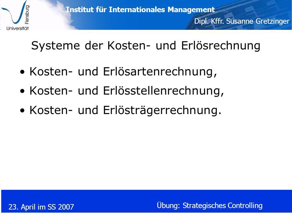 Institut für Internationales Management Dipl. Kffr. Susanne Gretzinger 23. April im SS 2007 Übung: Strategisches Controlling Systeme der Kosten- und E