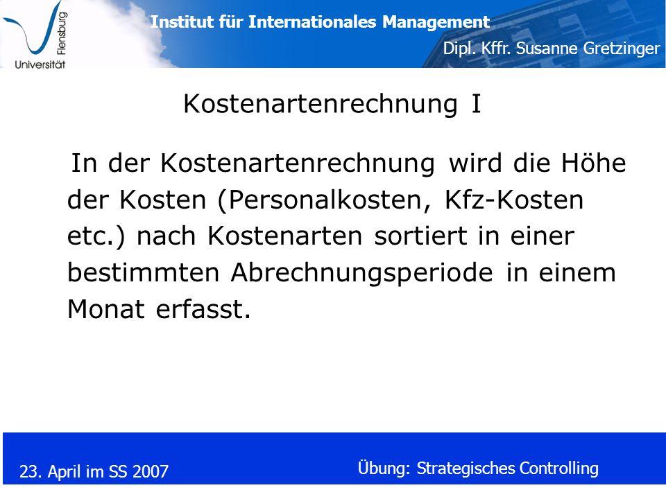 Institut für Internationales Management Dipl. Kffr. Susanne Gretzinger 23. April im SS 2007 Übung: Strategisches Controlling Kostenartenrechnung I In