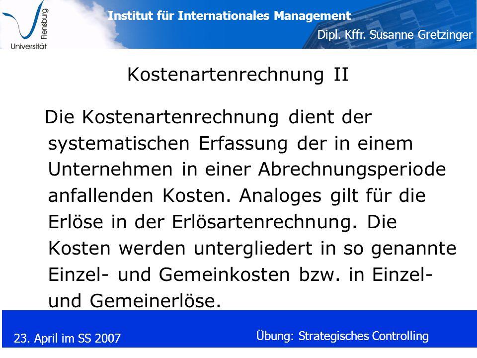 Institut für Internationales Management Dipl. Kffr. Susanne Gretzinger 23. April im SS 2007 Übung: Strategisches Controlling Kostenartenrechnung II Di