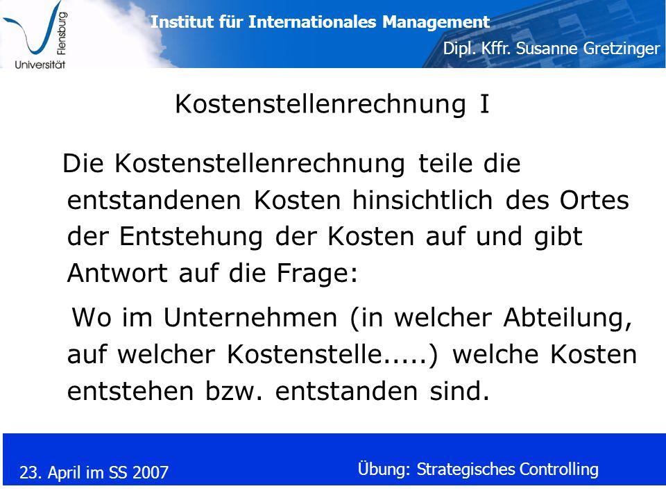 Institut für Internationales Management Dipl. Kffr. Susanne Gretzinger 23. April im SS 2007 Übung: Strategisches Controlling Kostenstellenrechnung I D
