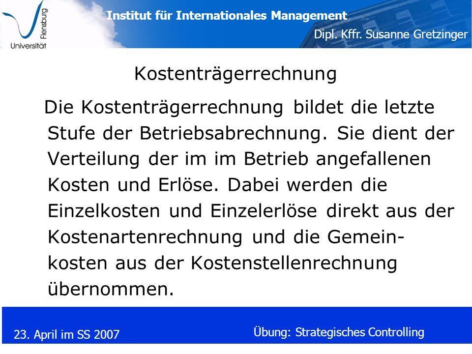 Institut für Internationales Management Dipl. Kffr. Susanne Gretzinger 23. April im SS 2007 Übung: Strategisches Controlling Kostenträgerrechnung Die