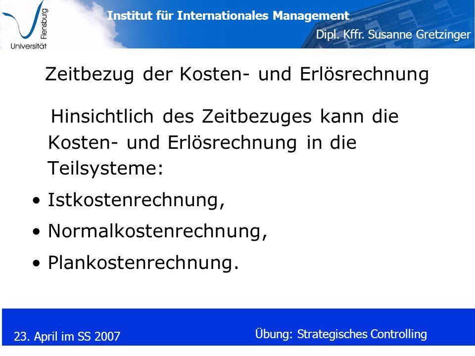 Institut für Internationales Management Dipl. Kffr. Susanne Gretzinger 23. April im SS 2007 Übung: Strategisches Controlling Zeitbezug der Kosten- und