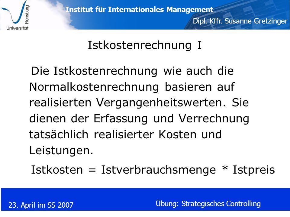 Institut für Internationales Management Dipl. Kffr. Susanne Gretzinger 23. April im SS 2007 Übung: Strategisches Controlling Istkostenrechnung I Die I