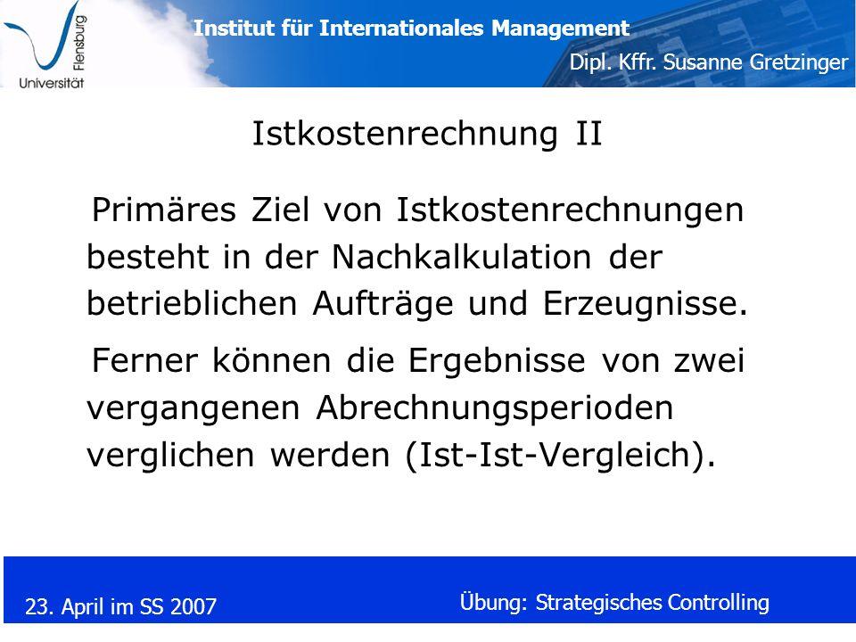 Institut für Internationales Management Dipl. Kffr. Susanne Gretzinger 23. April im SS 2007 Übung: Strategisches Controlling Istkostenrechnung II Prim