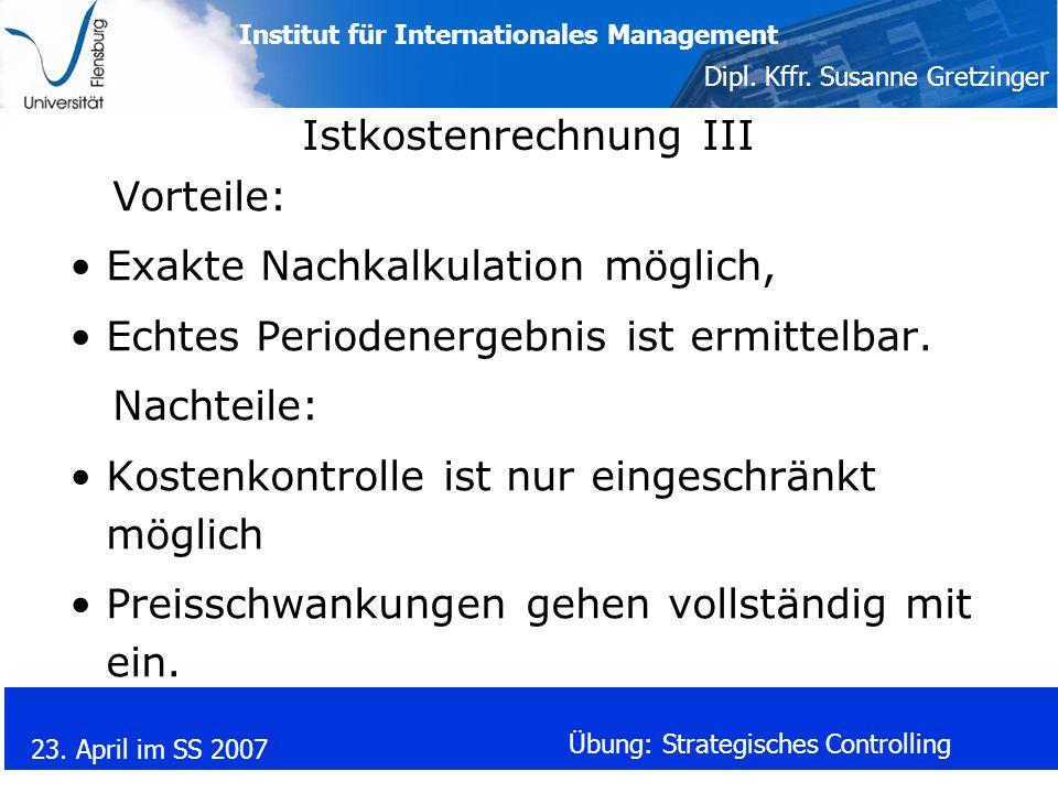Institut für Internationales Management Dipl. Kffr. Susanne Gretzinger 23. April im SS 2007 Übung: Strategisches Controlling Istkostenrechnung III Vor