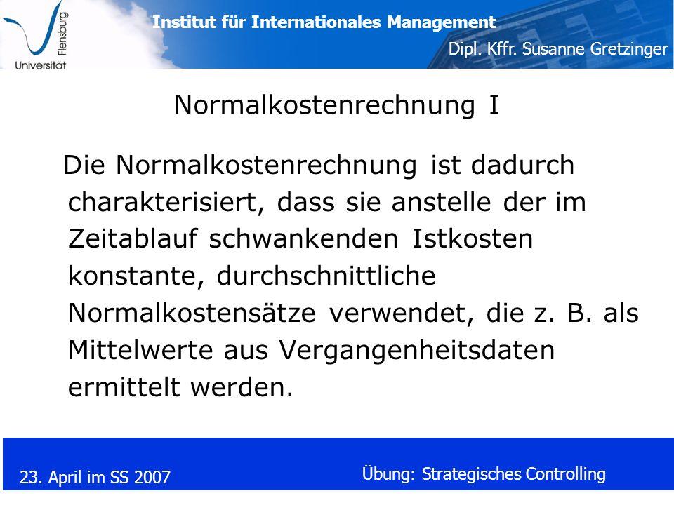 Institut für Internationales Management Dipl. Kffr. Susanne Gretzinger 23. April im SS 2007 Übung: Strategisches Controlling Normalkostenrechnung I Di