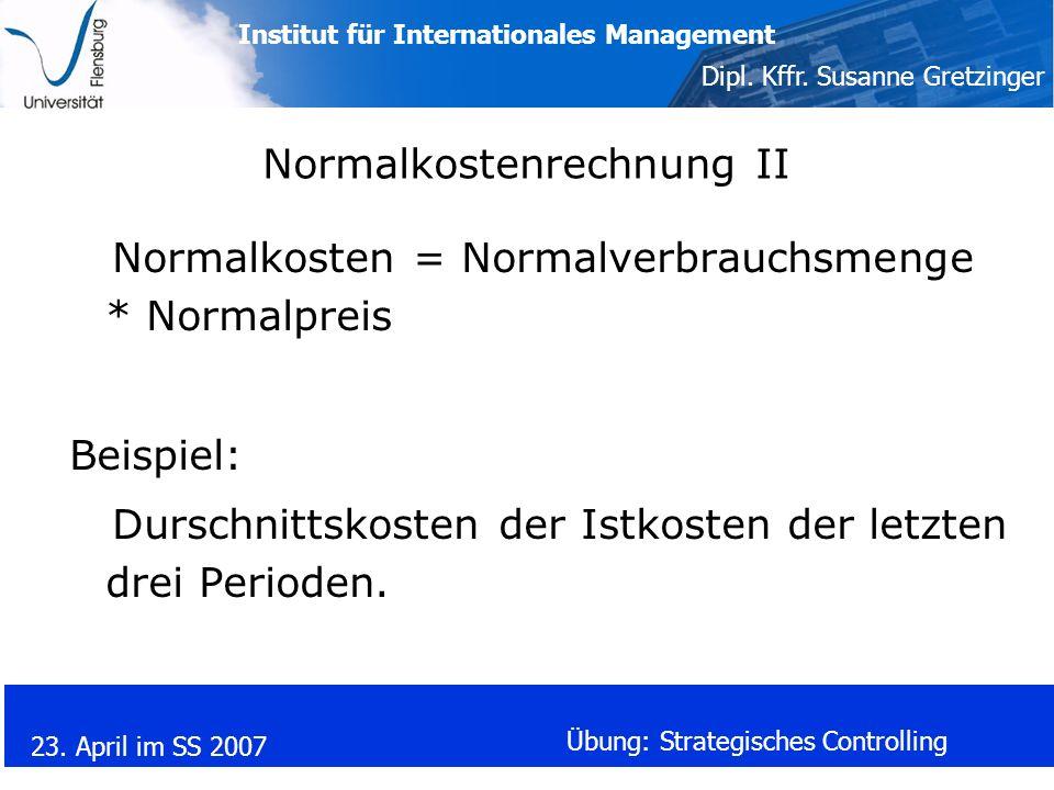 Institut für Internationales Management Dipl. Kffr. Susanne Gretzinger 23. April im SS 2007 Übung: Strategisches Controlling Normalkostenrechnung II N