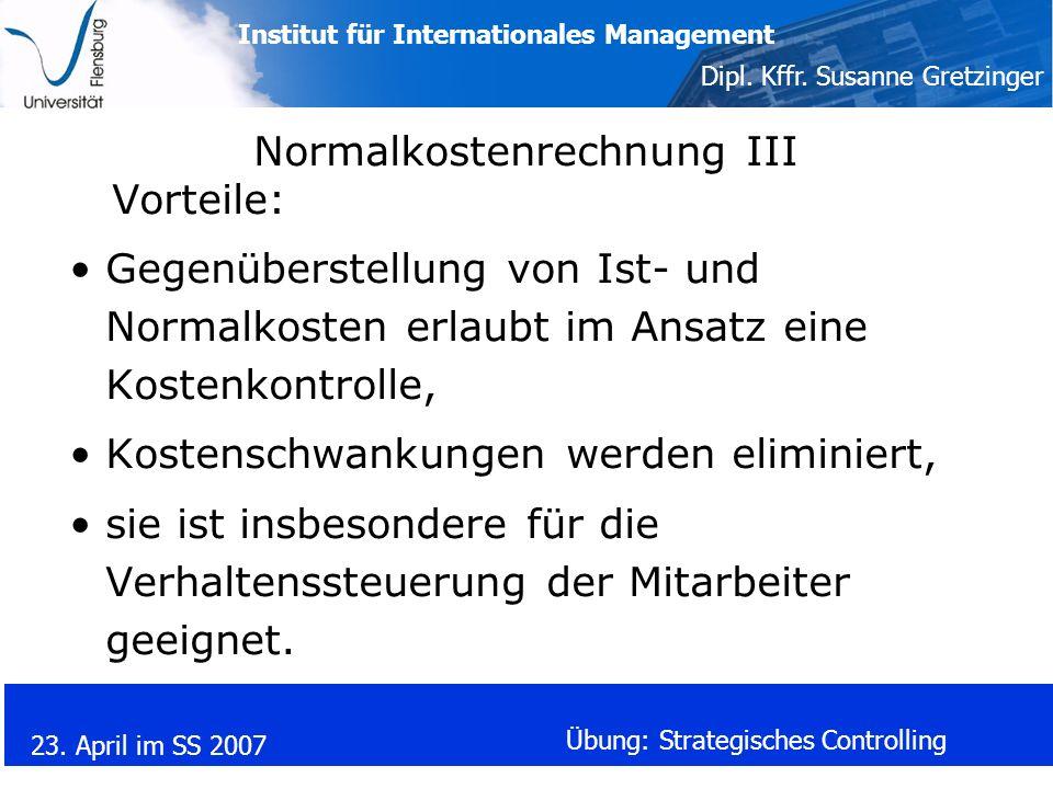 Institut für Internationales Management Dipl. Kffr. Susanne Gretzinger 23. April im SS 2007 Übung: Strategisches Controlling Normalkostenrechnung III