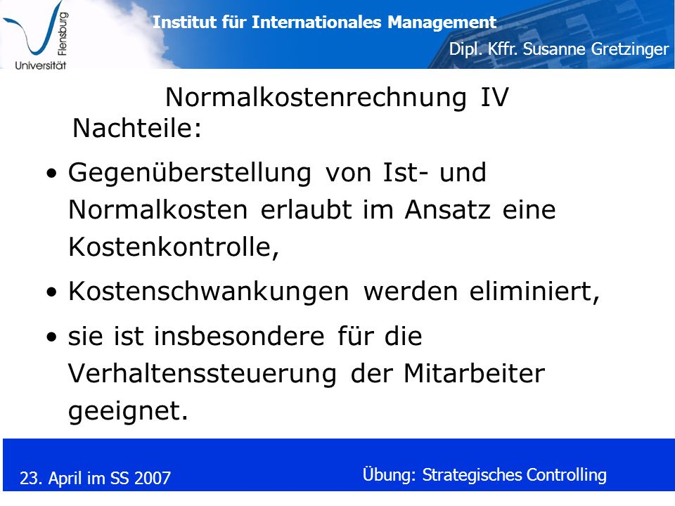 Institut für Internationales Management Dipl. Kffr. Susanne Gretzinger 23. April im SS 2007 Übung: Strategisches Controlling Normalkostenrechnung IV N