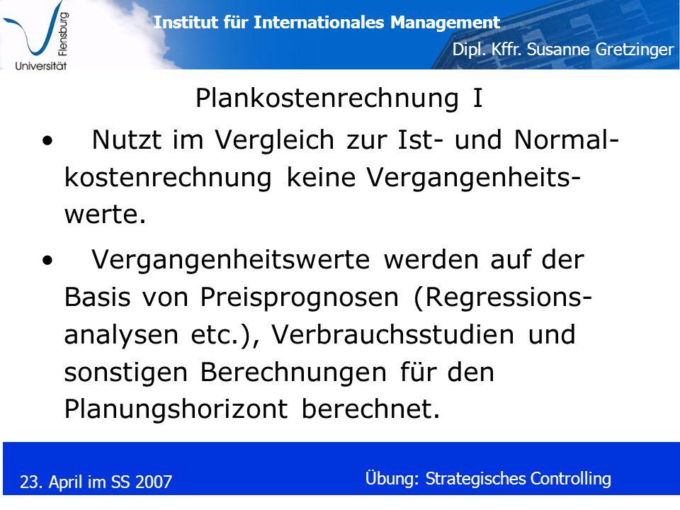 Institut für Internationales Management Dipl. Kffr. Susanne Gretzinger 23. April im SS 2007 Übung: Strategisches Controlling Plankostenrechnung I Nutz
