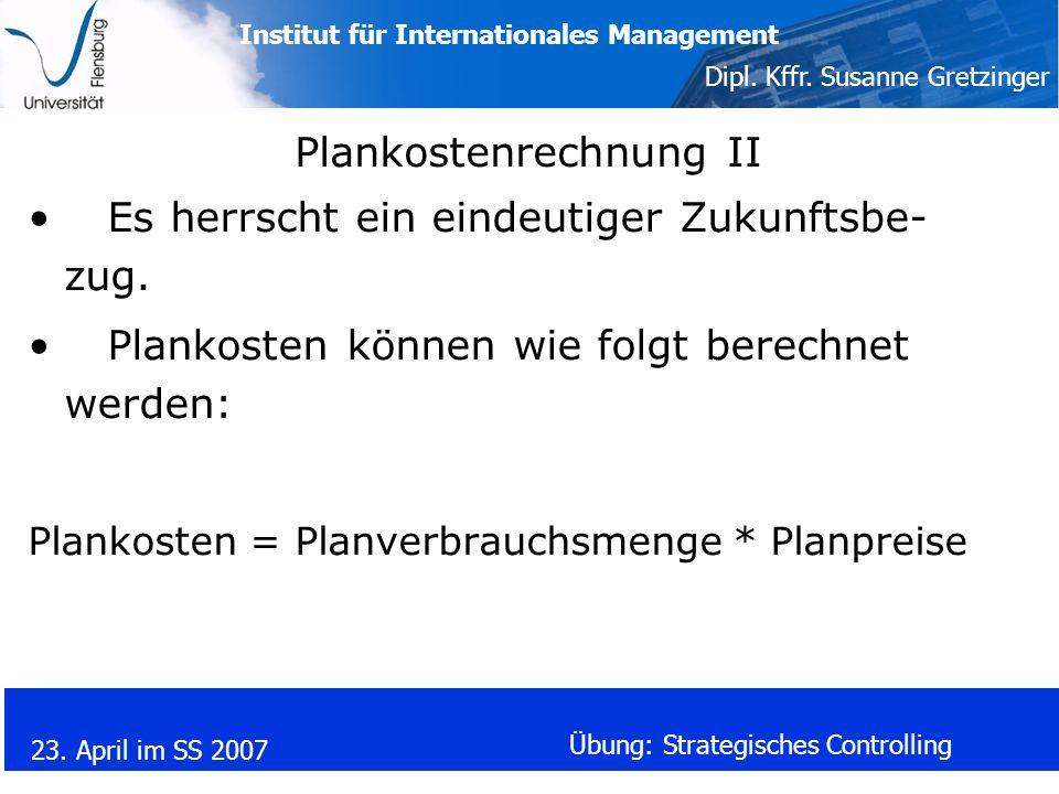 Institut für Internationales Management Dipl. Kffr. Susanne Gretzinger 23. April im SS 2007 Übung: Strategisches Controlling Plankostenrechnung II Es