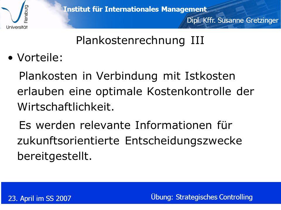 Institut für Internationales Management Dipl. Kffr. Susanne Gretzinger 23. April im SS 2007 Übung: Strategisches Controlling Plankostenrechnung III Vo