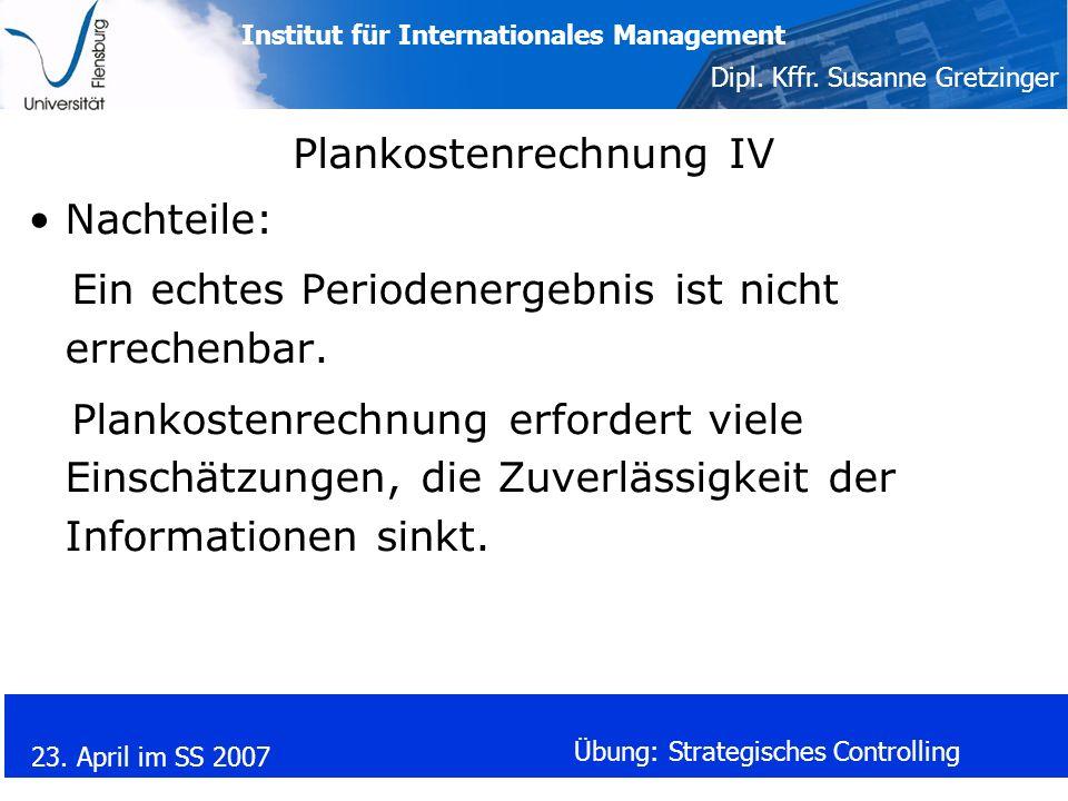 Institut für Internationales Management Dipl. Kffr. Susanne Gretzinger 23. April im SS 2007 Übung: Strategisches Controlling Plankostenrechnung IV Nac