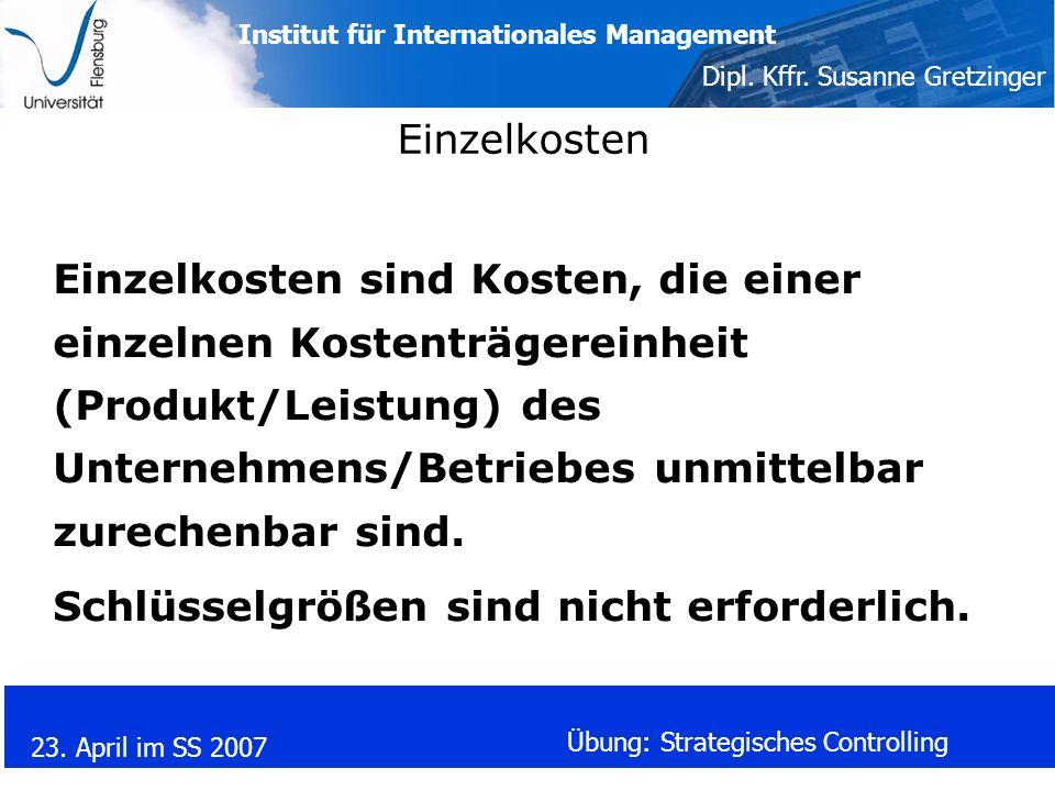 Institut für Internationales Management Dipl. Kffr. Susanne Gretzinger 23. April im SS 2007 Übung: Strategisches Controlling Einzelkosten Einzelkosten