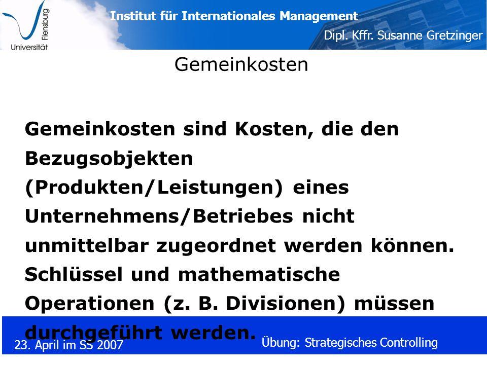 Institut für Internationales Management Dipl. Kffr. Susanne Gretzinger 23. April im SS 2007 Übung: Strategisches Controlling Gemeinkosten Gemeinkosten