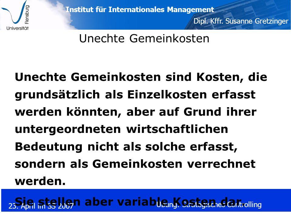 Institut für Internationales Management Dipl. Kffr. Susanne Gretzinger 23. April im SS 2007 Übung: Strategisches Controlling Unechte Gemeinkosten Unec