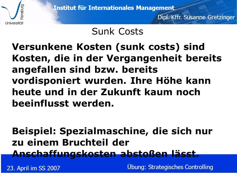 Institut für Internationales Management Dipl. Kffr. Susanne Gretzinger 23. April im SS 2007 Übung: Strategisches Controlling Sunk Costs Versunkene Kos