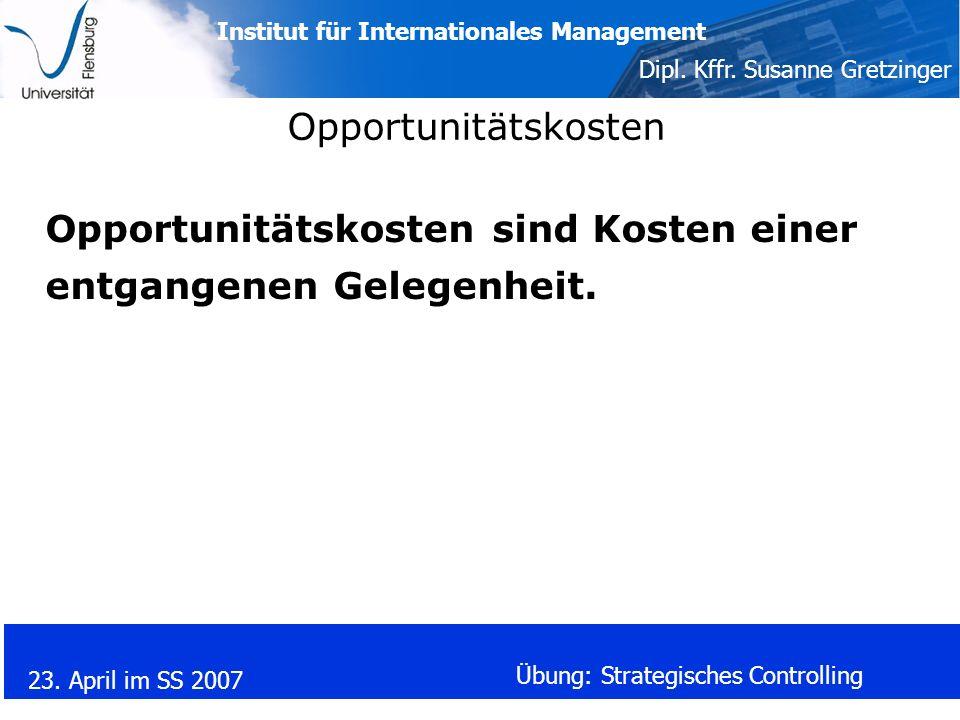 Institut für Internationales Management Dipl. Kffr. Susanne Gretzinger 23. April im SS 2007 Übung: Strategisches Controlling Opportunitätskosten Oppor